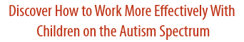 Discover How to Work More Effectively With Children on the Autism Spectrum